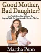 Good Mother, Bad Daughter? - An Adult Daughter's Guide to Coping With an Emotionally Abusive Mother ebook by Martha Penn