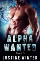 Alpha Wanted: Part 3 (Paranormal Wolf Shifter Romance) ebook by Justine Winter
