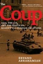 The Coup - 1953, The CIA, and The Roots of Modern U.S.-Iranian Relations ebook by Ervand Abrahamian
