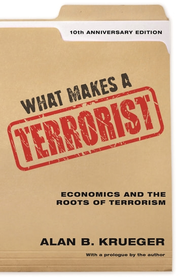 What Makes a Terrorist - Economics and the Roots of Terrorism - 10th Anniversary Edition ebook by Alan B. Krueger