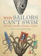 Why Sailors Can't Swim and Other Marvellous Maritime Curiosities ebook by Nic Compton