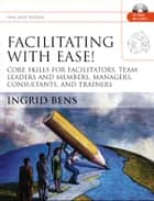 Facilitating with Ease! - Core Skills for Facilitators, Team Leaders and Members, Managers, Consultants, and Trainers ebook by Ingrid Bens