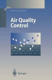 Air Quality Control - Formation and Sources, Dispersion, Characteristics and Impact of Air Pollutants — Measuring Methods, Techniques for Reduction of Emissions and Regulations for Air Quality Control ebook by C. Grubinger-Rhodes,G. Baumbach