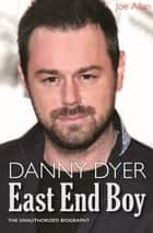 Danny Dyer: East End Boy - The Unauthorized Biography ebook by Joe Allan