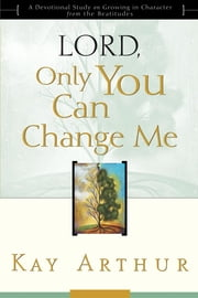 Lord, Only You Can Change Me: A Devotional Study on Growing in Character from the Beatitudes - A Devotional Study on Growing in Character from the Beatitudes ebook by Kay Arthur