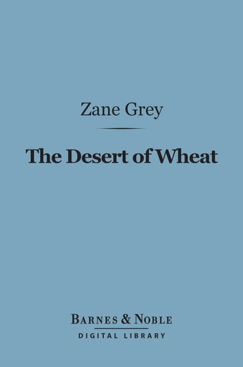 The Desert of Wheat (Barnes & Noble Digital Library) ebook by Zane Grey