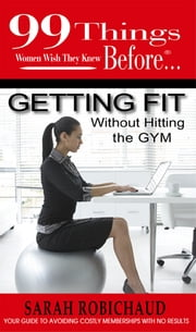 99 things Women wish they knew before…Getting Fit without Hitting the Gym - Your guide to avoiding costly memberships with no results ebook by Sarah Robichaud