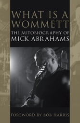 What is a Wommett? - The Autobiography of Mick Abrahams ebook by Mick Abrahams
