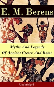 Myths And Legends Of Ancient Greece And Rome - Unabridged ebook by E. M. Berens