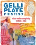 Gelli Plate Printing - Mixed-Media Monoprinting Without a Press ebook by Joan Bess
