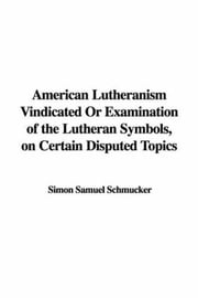 American Lutheranism Vindicated; Or, Examination Of The Lutheran Symbols, On Certain Disputed Topics ebook by Samuel Simon Schmucker