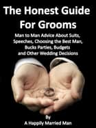 The Honest Guide For Grooms, Man to Man Advice About Suits, Speeches, Best Men, Bucks' Parties, Budgets and Other Wedding Decisions ebook by A Happily Married Man