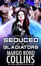 Seduced by the Gladiators: A Science Fiction Reverse Harem Romance ebook by Margo Bond Collins