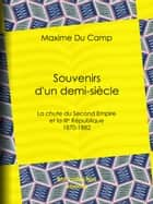 Souvenirs d'un demi-siècle - La chute du Second Empire et la IIIe République - 1870-1882 ebook by Maxime du Camp
