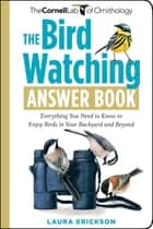 The Bird Watching Answer Book: Everything You Need to Know to Enjoy Birds in Your Backyard and Beyond - Everything You Need to Know to Enjoy Birds in Your Backyard and Beyond ebook by Laura Erickson