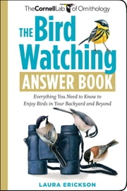The Bird Watching Answer Book - Everything You Need to Know to Enjoy Birds in Your Backyard and Beyond ebook by Laura Erickson