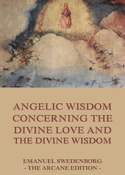 Angelic Wisdom Concerning The Divine Love And The Divine Wisdom - Extended Annotated Edition ebook by Emanuel Swedenborg,John Curtis Ager