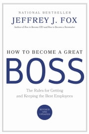 How to Become a Great Boss - The Rules for Getting and Keeping the Best Employees ebook by Jeffrey J. Fox
