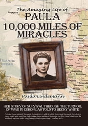 Ten Thousand Miles of Miracles - The Amazing Life of Paula and her story of survival through the turmoil of World War II in Europe ebook by Paula Lindemann; Becky White