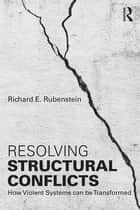 Resolving Structural Conflicts - How Violent Systems Can Be Transformed ebook by Richard E. Rubenstein