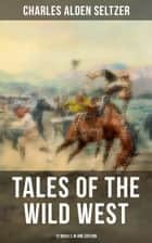 Tales of the Wild West - 12 Novels in One Edition - The Two-Gun Man, The Coming of the Law, The Trail to Yesterday, The Boss of the Lazy Y… ebook by Charles Alden Seltzer