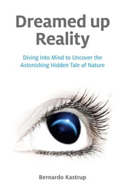 Dreamed Up Reality - Diving into the Mind to Uncover the Astonishing Hidden Tale of Nature ebook by Bernardo Kastrup