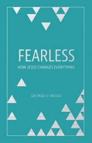 Fearless - How Jesus Changes Everything ebook by George O. Wood,Mark Batterson