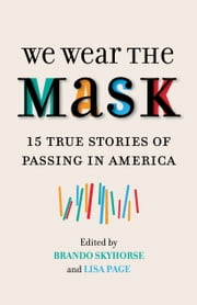 We Wear the Mask - 15 Stories about Passing in America ebook by Brando Skyhorse, Lisa Page