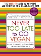 Never Too Late to Go Vegan ebook by Carol J. Adams,Patti Breitman,Virginia Messina MPH, RD
