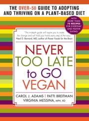 Never Too Late to Go Vegan - The Over-50 Guide to Adopting and Thriving on a Plant-Based Diet ebook by Carol J. Adams, Patti Breitman, Virginia Messina MPH,...