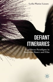 Defiant Itineraries - Caribbean Paradigms in American Dance and Film ebook by Lydia Platón Lázaro