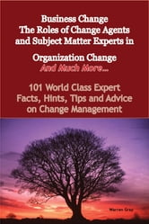 Business Change - The Roles of Change Agents and Subject Matter Experts in Organization Change - And Much More - 101 World Class Expert Facts, Hints, Tips and Advice on Change Management ebook by Warren Gray