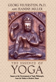 The Essence of Yoga - Essays on the Development of Yogic Philosophy from the Vedas to Modern Times ebook by Georg Feuerstein, Ph.D.,Jeanine Miller