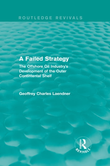 Routledge Revivals: A Failed Strategy (1993) - The Offshore Oil Industry's Development of the Outer Contintental Shelf ebook by Geoffrey C. Laendner