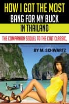 How I Got The Most Bang For My Buck in Thailand ebook by M Schwartz