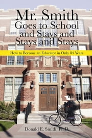 Mr. Smith Goes to School and Stays and Stays and Stays - How to Become an Educator in Only 84 Years ebook by Donald E. Smith, Ph.D.