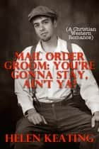 Mail Order Groom: You're Gonna Stay, Ain't Ya? (A Christian Western Romance) ebook by Helen Keating