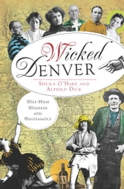 Wicked Denver - Mile-High Misdeeds and Malfeasance ebook by Sheila O'Hare,Alphild Dick