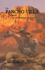 The PANCHO VILLA Treasure of the Guadalupe Mountains ebook by William H. White