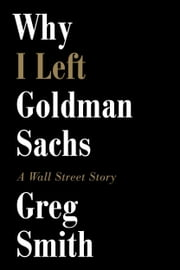 Why I Left Goldman Sachs - A Wall Street Story ebook by Greg Smith