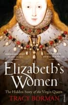 Elizabeth's Women - The Hidden Story of the Virgin Queen ebook by Tracy Borman