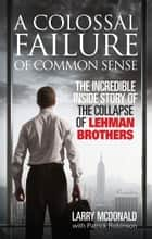 A Colossal Failure of Common Sense - The Incredible Inside Story of the Collapse of Lehman Brothers ebook by Larry McDonald, Patrick Robinson