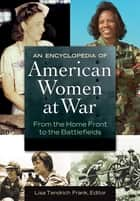 An Encyclopedia of American Women at War: From the Home Front to the Battlefields [2 volumes] ebook by Lisa Tendrich Frank,Lisa Tendrich Frank