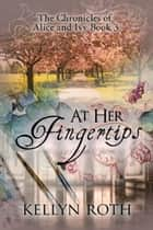 At Her Fingertips - The Chronicles of Alice and Ivy, #3 ebook by Kellyn Roth