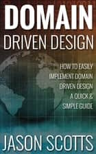 Domain Driven Design : How to Easily Implement Domain Driven Design - A Quick & Simple Guide ebook by Jason Scotts