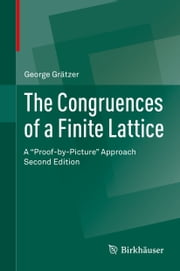 "The Congruences of a Finite Lattice - A ""Proof-by-Picture"" Approach ebook by George Grätzer"