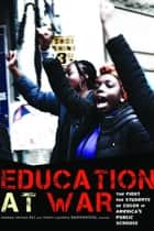 Education at War - The Fight for Students of Color in America's Public Schools ebook by Arshad Imtiaz Ali, Tracy Lachica Buenavista