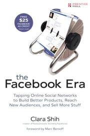 The Facebook Era: Tapping Online Social Networks to Build Better Products, Reach New Audiences, and Sell More Stuff ebook by Shih, Clara