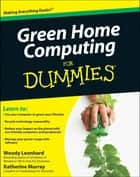 Green Home Computing For Dummies ebook by Woody Leonhard, Katherine Murray