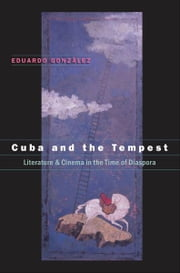 Cuba and the Tempest - Literature and Cinema in the Time of Diaspora ebook by Eduardo González